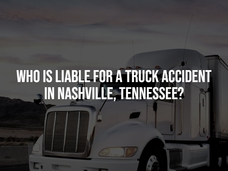 Who is liable for a truck accident in Nashville, Tennessee? Contact a Nashville truck accident lawyer.